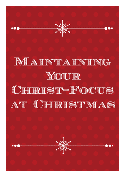 5 Ways to Maintain Your Christ-Focus at Christmas