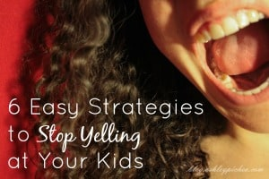 6 Easy Strategies to Stop Yelling at Your Kids