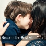 How to Become the Best Mom You Can Be