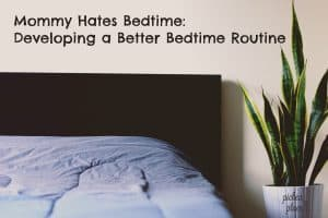 Mommy Hates Bedtime - Developing a Better Bedtime Routine [free printable bedtime routine chart]