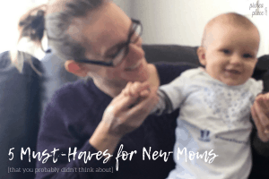 5 Must-Haves for New Moms (that you probably didn't think about)